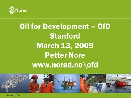 Oil for Development – OfD Stanford March 13, 2009 Petter Nore www.norad.no\ofd Januar 2008.