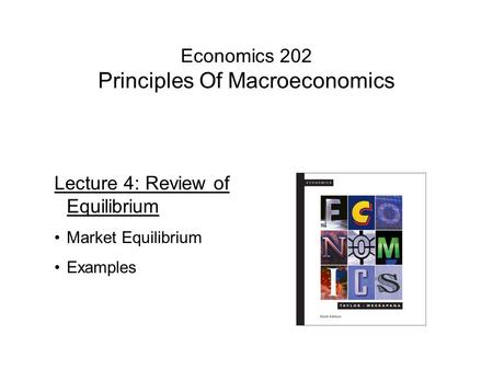 Economics 202 Principles Of Macroeconomics Lecture 4: Review of Equilibrium Market Equilibrium Examples.