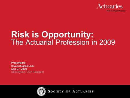 Risk is Opportunity: The Actuarial Profession in 2009 Presented to: Iowa Actuaries Club April 27, 2009 Cecil Bykerk, SOA President.