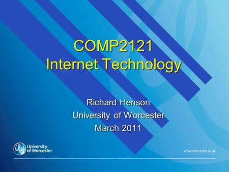 COMP2121 Internet Technology Richard Henson University of Worcester March 2011.