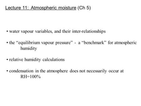 "Lecture 11: Atmospheric moisture (Ch 5) water vapour variables, and their inter-relationships the ""equilibrium vapour pressure"" - a ""benchmark"" for atmospheric."