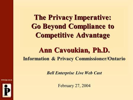 Www.ipc.on.ca The Privacy Imperative: Go Beyond Compliance to Competitive Advantage Ann Cavoukian, Ph.D. Information & Privacy Commissioner/Ontario Bell.
