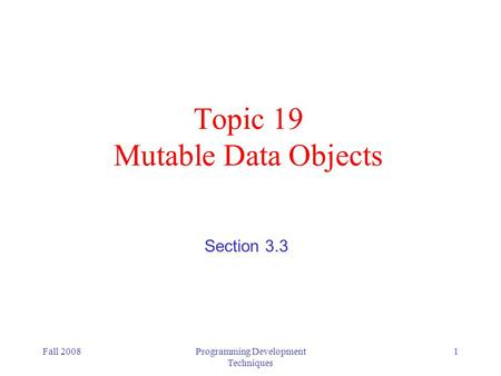 Fall 2008Programming Development Techniques 1 Topic 19 Mutable Data Objects Section 3.3.