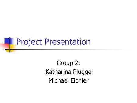 Project Presentation Group 2: Katharina Plugge Michael Eichler.