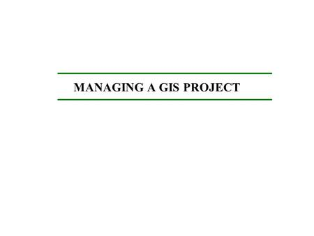 MANAGING A GIS PROJECT. Starting Points for GIS: Do your homework: GIS, RS, GPS Get familiar with the terminology Gain general knowledge of spatial analysis: