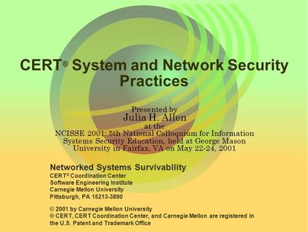 CERT ® System and Network Security Practices Presented by Julia H. Allen at the NCISSE 2001: 5th National Colloquium for Information Systems Security Education,