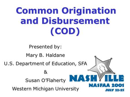 Common Origination and Disbursement (COD) Presented by: Mary B. Haldane U.S. Department of Education, SFA & Susan O'Flaherty Western Michigan University.