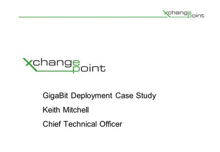 GigaBit Deployment Case Study Keith Mitchell Chief Technical Officer.