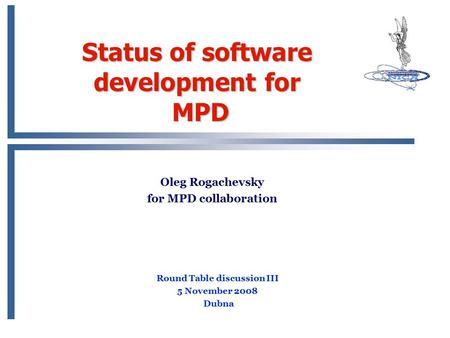 Status of software development for MPD Oleg Rogachevsky for MPD collaboration Round Table discussion III 5 November 2008 Dubna.
