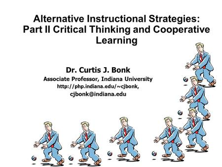 Alternative Instructional Strategies: Part II Critical Thinking and Cooperative Learning Dr. Curtis J. Bonk Associate Professor, Indiana University