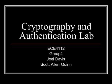 Cryptography and Authentication Lab ECE4112 Group4 Joel Davis Scott Allen Quinn.
