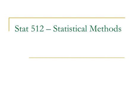 Stat 512 – Statistical Methods. What you will learn in this class Evaluate information from research study  What do the results really say?  What don't.