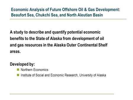 Economic Analysis of Future Offshore Oil & Gas Development: Beaufort Sea, Chukchi Sea, and North Aleutian Basin A study to describe and quantify potential.