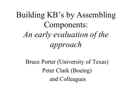 Bruce Porter (University of Texas) Peter Clark (Boeing) and Colleagues Building KB's by Assembling Components: An early evaluation of the approach.