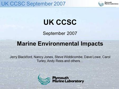 UK CCSC September 2007 UK CCSC September 2007 Marine Environmental Impacts Jerry Blackford, Nancy Jones, Steve Widdicombe, Dave Lowe, Carol Turley, Andy.