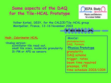 Some aspects of the DAQ for the Tile-HCAL Prototype Volker Korbel, DESY, for the CALICE/Tile-HCAL group Montpellier, France, 13-16 November 2003 Hadr.