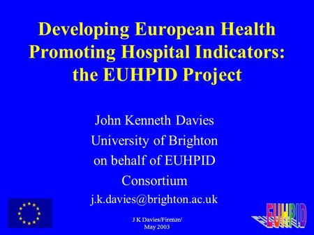 J K Davies/Firenze/ May 2003 Developing European Health Promoting Hospital Indicators: the EUHPID Project John Kenneth Davies University of Brighton on.
