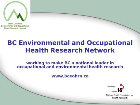 BC Environmental and Occupational Health Research Network working to make BC a national leader in occupational and environmental health research www.bceohrn.ca.