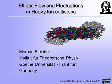 Marcus Bleicher, ETD, Montreal 07/2007 Elliptic Flow and Fluctuations in Heavy Ion collisions Marcus Bleicher Institut für Theoretische Physik Goethe Universität.