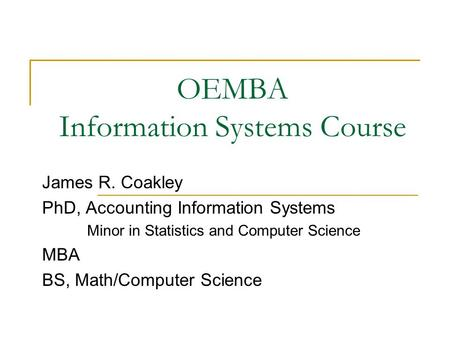 OEMBA Information Systems Course James R. Coakley PhD, Accounting Information Systems Minor in Statistics and Computer Science MBA BS, Math/Computer Science.