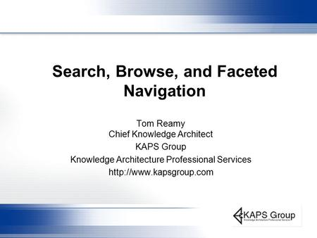 Search, Browse, and Faceted Navigation Tom Reamy Chief Knowledge Architect KAPS Group Knowledge Architecture Professional Services
