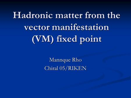 Hadronic matter from the vector manifestation (VM) fixed point Mannque Rho Chiral 05/RIKEN.