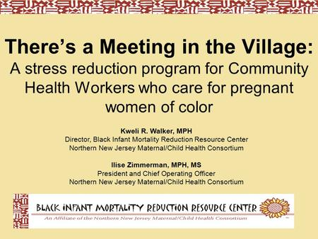 There's a Meeting in the Village: A stress reduction program for Community Health Workers who care for pregnant women of color Kweli R. Walker, MPH Director,