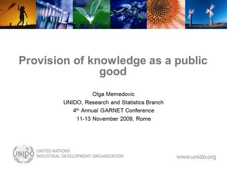 Provision of knowledge as a public good Olga Memedovic UNIDO, Research and Statistics Branch 4 th Annual GARNET Conference 11-13 November 2009, Rome.