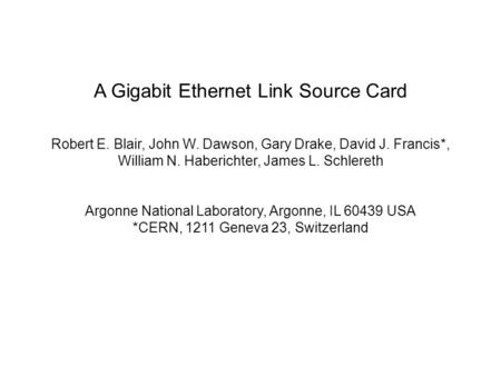 A Gigabit Ethernet Link Source Card Robert E. Blair, John W. Dawson, Gary Drake, David J. Francis*, William N. Haberichter, James L. Schlereth Argonne.