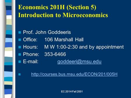EC 201H Fall 2001 Economics 201H (Section 5) Introduction to Microeconomics Prof. John Goddeeris Office:106 Marshall Hall Hours:M W 1:00-2:30 and by appointment.