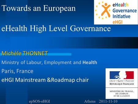 Towards an European eHealth High Level Governance Michèle THONNET Ministry of Labour, Employment and Health Paris, France eHGI Mainstream &Roadmap chair.