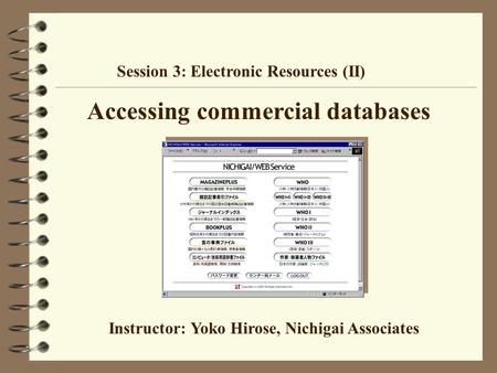 Accessing commercial databases Session 3: Electronic Resources (II) Instructor: Yoko Hirose, Nichigai Associates.