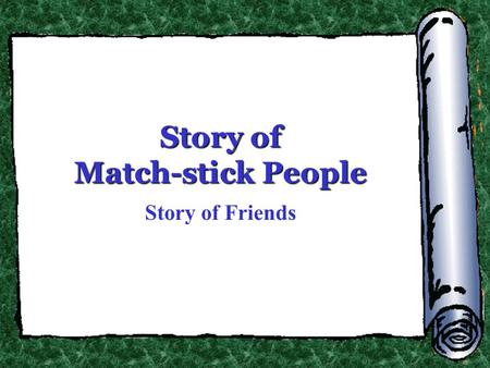 Story of Match-stick People Story of Friends. In the enormous universe, we are a tiny presence.