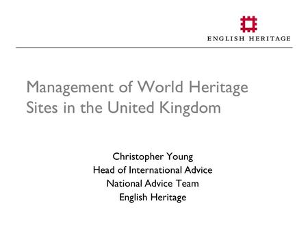 Management of World Heritage Sites in the United Kingdom Christopher Young Head of International Advice National Advice Team English Heritage.