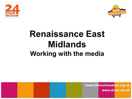 Www.show.me.uk www.24hourmuseum.org.uk www.show.me.uk Renaissance East Midlands Working with the media.