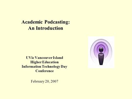 Academic Podcasting: An Introduction UVic Vancouver Island Higher Education Information Technology Day Conference February 20, 2007.