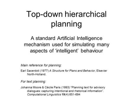 Top-down hierarchical planning A standard Artificial Intelligence mechanism used for simulating many aspects of 'intelligent' behaviour Main reference.