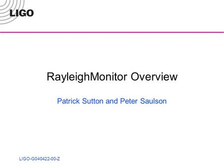LIGO-G040422-00-Z RayleighMonitor Overview Patrick Sutton and Peter Saulson.
