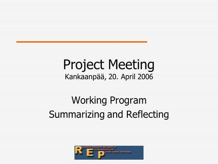 Project Meeting Kankaanpää, 20. April 2006 Working Program Summarizing and Reflecting.