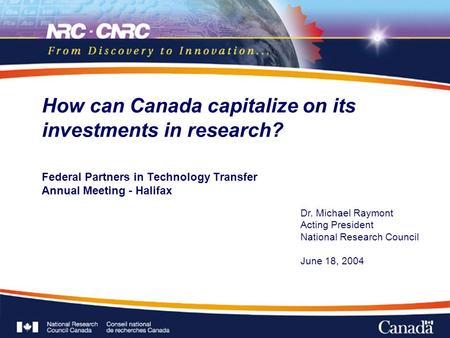 Federal Partners in Technology Transfer Annual Meeting - Halifax How can Canada capitalize on its investments in research? Dr. Michael Raymont Acting President.