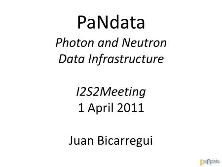 PaNdata Photon and Neutron Data Infrastructure I2S2Meeting 1 April 2011 Juan Bicarregui.