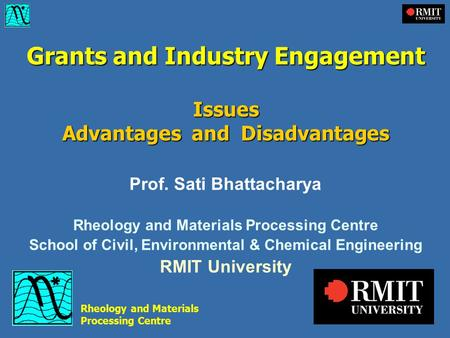 Grants and Industry Engagement Issues Advantages and Disadvantages Prof. Sati Bhattacharya Rheology and Materials Processing Centre School of Civil, Environmental.