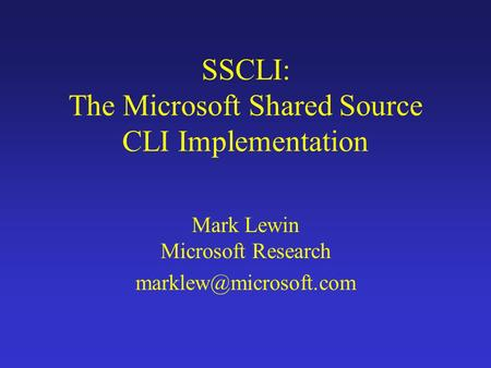 SSCLI: The Microsoft Shared Source CLI Implementation Mark Lewin Microsoft Research
