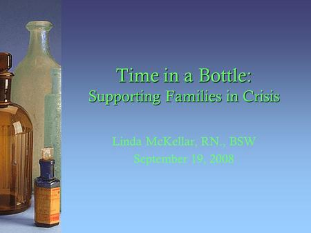 Time in a Bottle: Supporting Families in Crisis Linda McKellar, RN., BSW September 19, 2008.