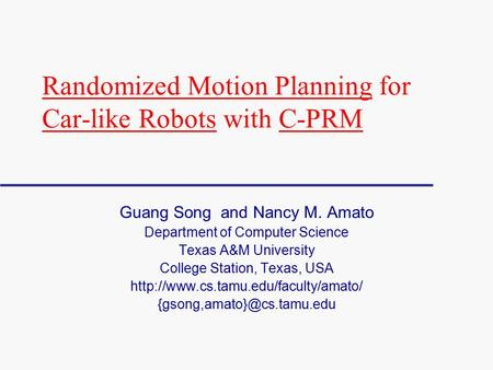 Randomized Motion Planning for Car-like Robots with C-PRM Guang Song and Nancy M. Amato Department of Computer Science Texas A&M University College Station,