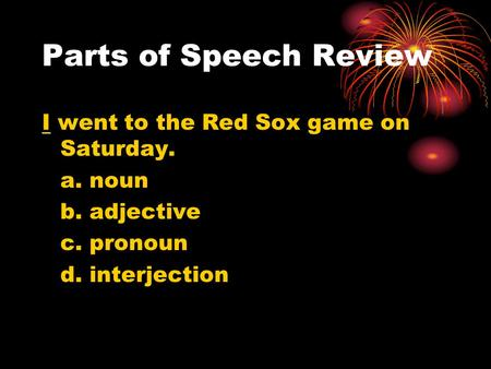 Parts of Speech Review I went to the Red Sox game on Saturday. a. noun b. adjective c. pronoun d. interjection.