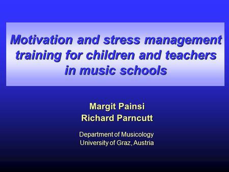 Motivation and stress management training for children and teachers in music schools Margit Painsi Richard Parncutt Department of Musicology University.