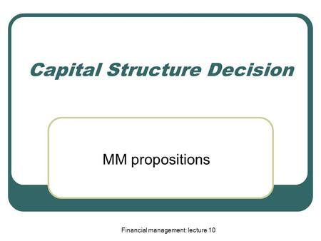 Financial management: lecture 10 Capital Structure Decision MM propositions.