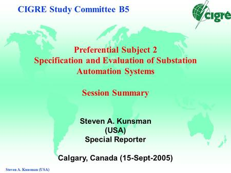 Steven A. Kunsman (USA) CIGRE Study Committee B5 Preferential Subject 2 Specification and Evaluation of Substation Automation Systems Session Summary Steven.
