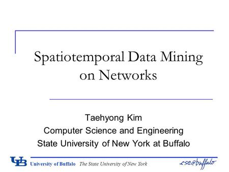 University of Buffalo The State University of New York Spatiotemporal Data Mining on Networks Taehyong Kim Computer Science and Engineering State University.